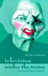 Television Under the Tories: Broadcasting Policy 1979 - 1997 - Peter Goodwin