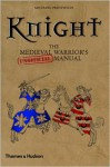 Knight: The Medieval Warrior's (Unofficial) Manual - Michael Prestwich