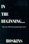 In The Beginning--: The story of the International Trade Cartel - Richard Kelly Hoskins