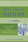 Brain-Based Therapy with Adults: Evidence-Based Treatment for Everyday Practice - John B. Arden, Lloyd Linford