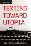Texting Toward Utopia: Kids, Writing, and Resistance - Ben Agger