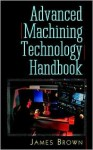 Advanced Machining Technology Handbook - James Brown