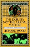 Journey Not The Arrival Matters: An Autobiography Of The Years 1939 To 1969 - Leonard Woolf
