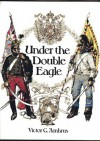 Under the Double Eagle: Three Centuries of History in Austria and Hungary - Victor G. Ambrus, Donald Lindsay