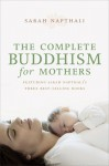 The Complete Buddhism for Mothers - Sarah Napthali