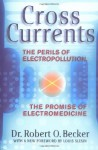 Cross Currents: The Promise of Electromedicine, the Perils of Electropollution - Robert O. Becker