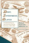 Debt, Investment, Slaves: Credit Relations in East Feliciana Parish, Louisiana, 1825-1885 - Richard H. Kilbourne, Richard H. Kilbourne, Gavin Wright, Richard Holcombe Kilbourne