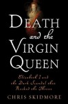 Death and the Virgin Queen: Elizabeth I and the Dark Scandal That Rocked the Throne - Chris Skidmore