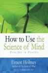 How to Use the Science of Mind: Principle in Practice - Ernest Holmes