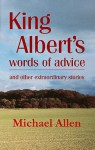 King Albert's Words Of Advice: And Other Extraordinary Stories - Michael Allen