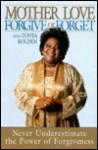 Forgive or Forget: Never Underestimate the Power of Forgiveness - Mother Love, Tonya Bolden
