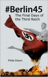 #Berlin45:The Final Days of the Third Reich - Philip Gibson
