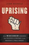 Uprising: How Wisconsin Renewed the Politics of Protest, from Madison to Wall Street - John Nichols