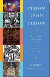 Vision Upon Vision: Processes of Change and Renewal in Christian Worship - George Guiver