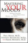 Mastering Your Moods: Understanding Your Emotional Highs and Lows - Paul D. Meier, Stephen Arterburn, Frank Minirth