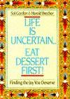 Life Is Uncertain...Eat Dessert First!: Finding the Joy You Deserve - Sol Gordon, Harold Brecher