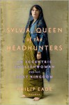 Sylvia, Queen of the Headhunters: An Eccentric Englishwoman and Her Lost Kingdom - Philip Eade
