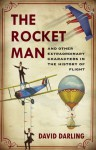 The Rocket Man: And Other Extraordinary Characters in the History of Flight - David Darling