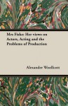 Mrs. Fiske, her views on actors, acting, and the problems of production, recorded by Alexander Woollcott - Alexander Woollcott