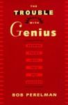 The Trouble with Genius: Reading Pound, Joyce, Stein, and Zukofsky - Bob Perelman, Bob Perleman