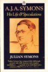 A.J.A. Symons, His Life And Speculations - Julian Symons