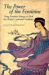 The Power of the Feminine: Using Feminine Energy to Heal the World's Spiritual Problems - Hua-Ching Ni, Maoshing Ni