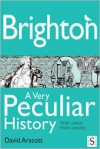 Brighton, a Very Peculiar History - David Arscott