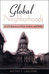 Global Neighborhoods: Jewish Quarters in Paris, London, and Berlin - Michel S. Laguerre