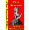 Marie Antoinette : The Last Queen of France (A Short Biography for Children) - Best Children's Biographies