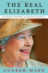 The Real Elizabeth: An Intimate Portrait of Queen Elizabeth II - Andrew Marr