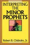 Interpreting the Minor Prophets - Robert B. Chisholm Jr.