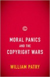 Moral Panics and the Copyright Wars - William Patry