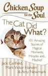 Chicken Soup for the Soul: The Cat Did What?: 101 Amazing Stories of Magical Moments, Miracles, and... Mischief - Jack Canfield, Mark Victor Hansen, Amy Newmark