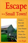 Escape to a Small Town!: Create a New Life & Fulfill Your Dreams in a Place Where You Can Breathe - Lisa Rogak