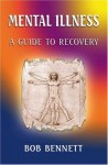 Mental Illness: A Guide To Recovery - Bob Bennett