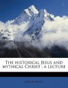 The Historical Jesus and Mythical Christ; A Lecture - Gerald Massey