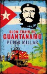 Slow Train to Guantanamo: A Rail Odyssey Through Cuba in the Last Days of the Castros - Peter Millar