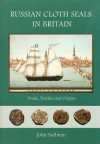 Russian Cloth Seals in Britain: A Guide to Identification, Usage and Anglo-Russian Trade in the 18th and 19th Centuries - John Sullivan