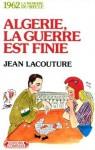 Algerie, la guerre est finie (La Memoire du Siecle-1962) - Jean Lacouture