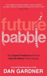 Future Babble: Why Expert Predictions Fail - And Why We Believe Them Anyway. - Dan Gardner