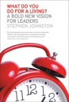 What Do You Do for a Living?: A Bold New Vision for Leaders - Stephen Johnston