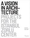 A Vision in Architecture: Projects for the Istanbul Zorlu Center - Philip Jodidio, Philip Jodidio, Ahmet Zorlu