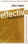 Effective Motivation: How to Get Extraordinary Results from Everyone - John Adair