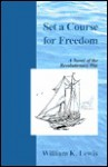 Set a Course for Freedom: A Novel of the Revolutionary War - William Lewis