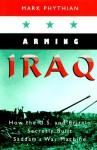 Arming Iraq: How the U.S. and Britain Secretly Built Saddam's War Machine - Mark Phythian