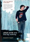 Elliott Smith and the Big Nothing - Benjamin Nugent