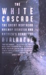 The White Cascade: The Great Northern Railway Disaster and America's Deadliest Avalanche - Gary Krist