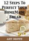 12 Steps To Perfect Your Homemade Bread -Kitchen Wonders Vol. 1. - Amy Brown