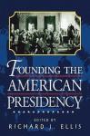 Founding the American Presidency - Richard J. Ellis