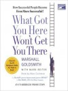 What Got You Here Won't Get You There: How Successful People Become Even More Successful (Audio) - Marshall Goldsmith, Mark Reiter, Marc Cashman